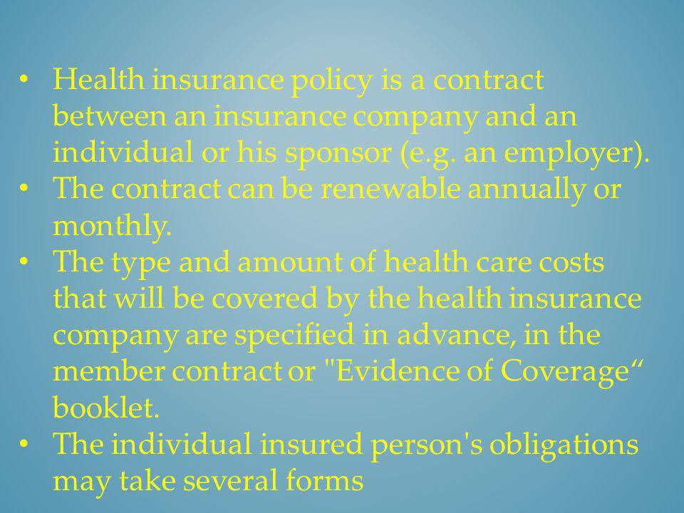 Health insurance policy is a contract between an insurance company and an individual or his sponsor (e.g. an employer).