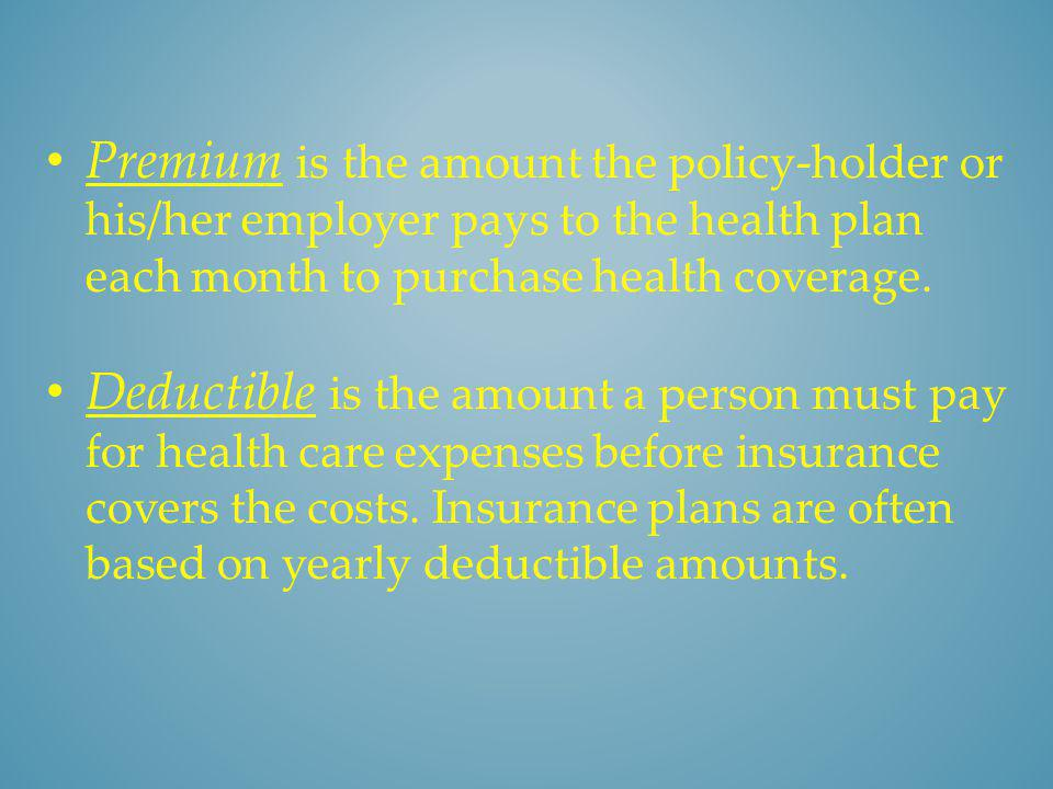 Premium is the amount the policy-holder or his/her employer pays to the health plan each month to purchase health coverage.