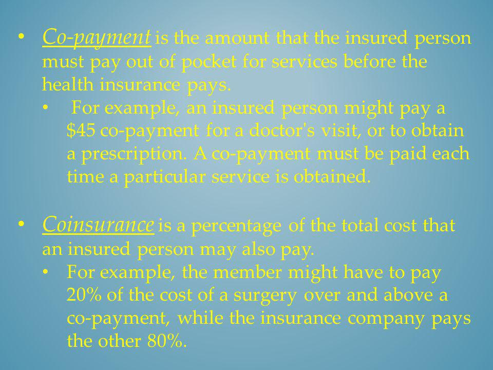 Co-payment is the amount that the insured person must pay out of pocket for services before the health insurance pays.