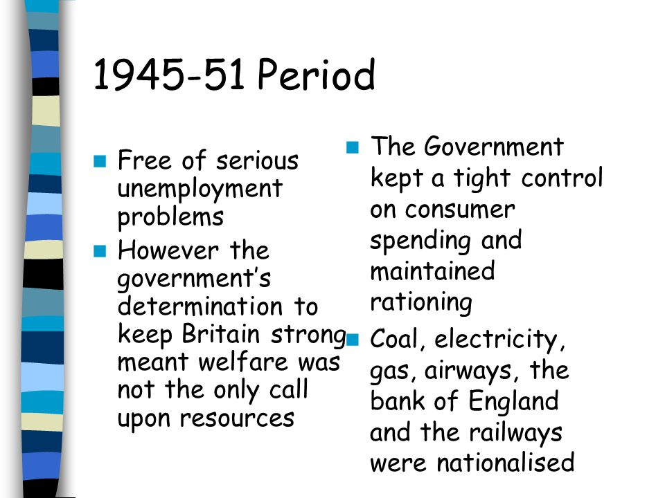 1945-51 Period The Government kept a tight control on consumer spending and maintained rationing.