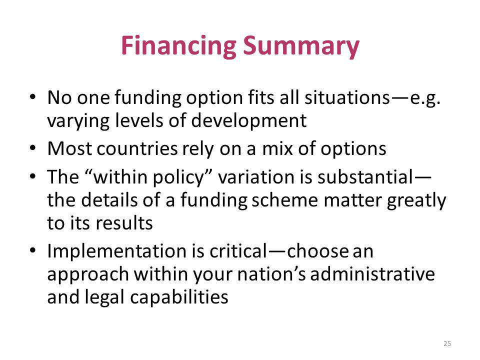 Financing Summary No one funding option fits all situations—e.g. varying levels of development. Most countries rely on a mix of options.
