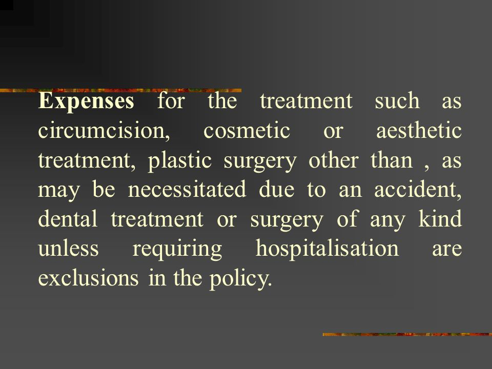 Expenses for the treatment such as circumcision, cosmetic or aesthetic treatment, plastic surgery other than , as may be necessitated due to an accident, dental treatment or surgery of any kind unless requiring hospitalisation are exclusions in the policy.