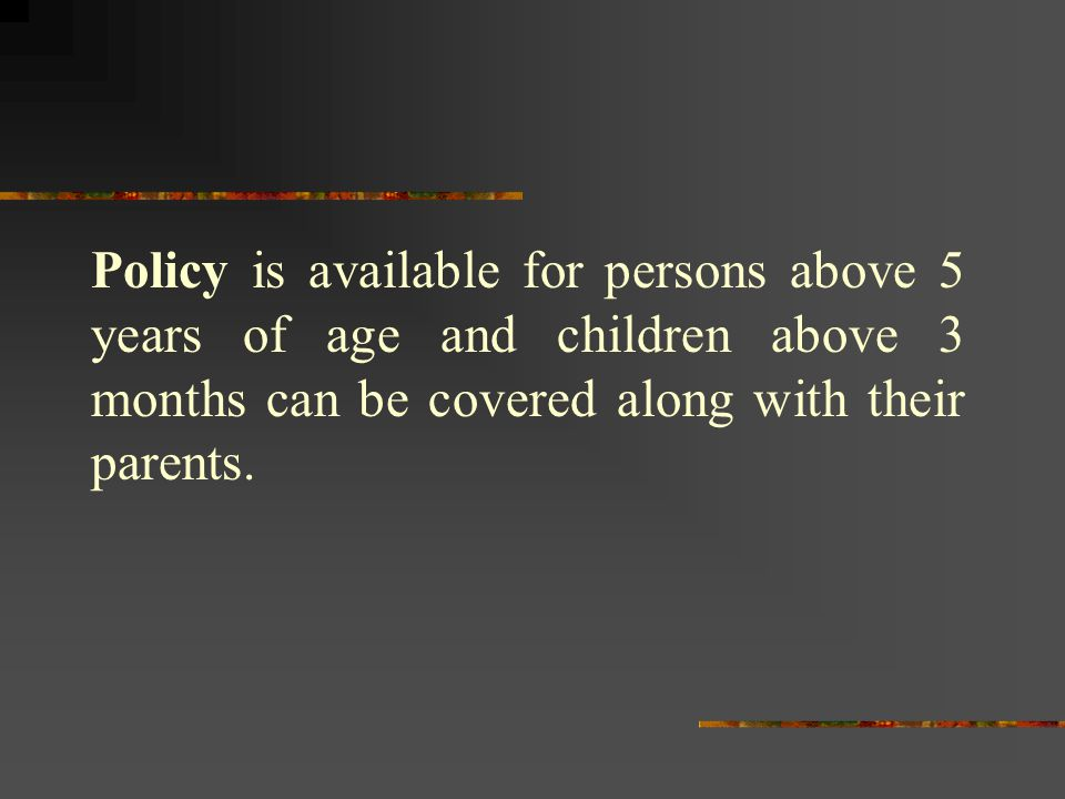Policy is available for persons above 5 years of age and children above 3 months can be covered along with their parents.