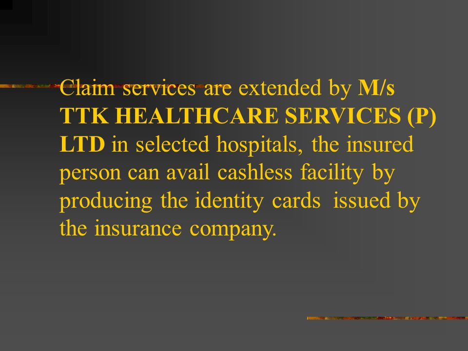 Claim services are extended by M/s TTK HEALTHCARE SERVICES (P) LTD in selected hospitals, the insured person can avail cashless facility by producing the identity cards issued by the insurance company.