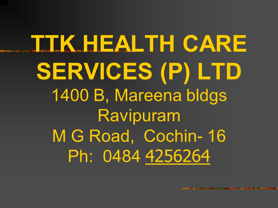 TTK HEALTH CARE SERVICES (P) LTD 1400 B, Mareena bldgs Ravipuram M G Road, Cochin- 16 Ph: 0484 4256264