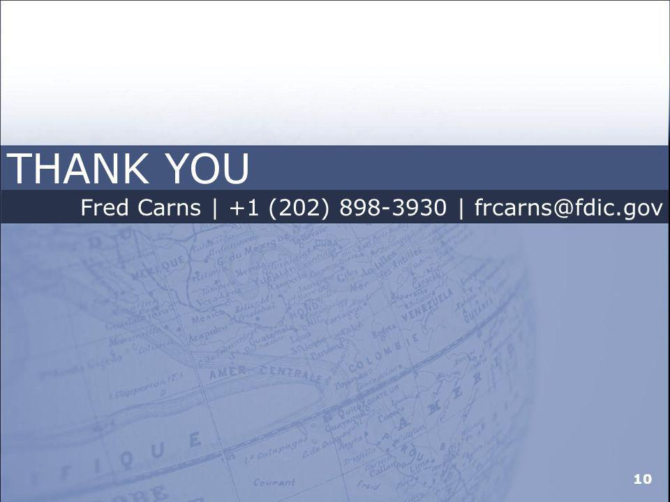 THANK YOU Fred Carns | +1 (202) 898-3930 | frcarns@fdic.gov 10