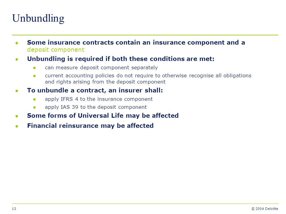 Unbundling Some insurance contracts contain an insurance component and a deposit component. Unbundling is required if both these conditions are met: