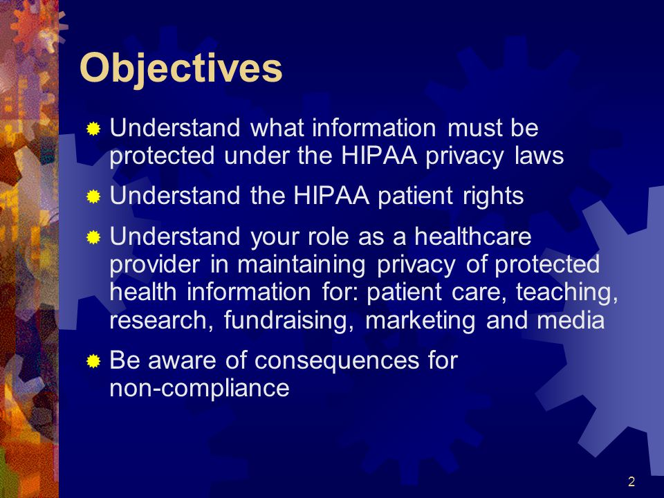 Objectives Understand what information must be protected under the HIPAA privacy laws. Understand the HIPAA patient rights.