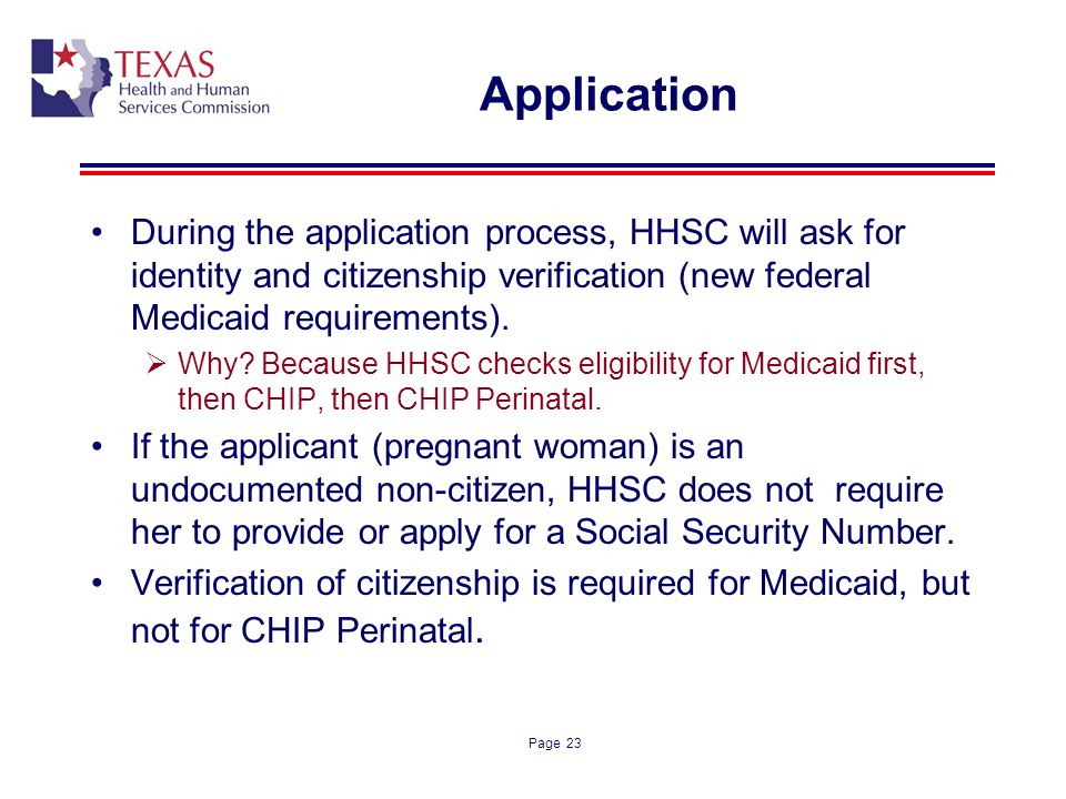 Application During the application process, HHSC will ask for identity and citizenship verification (new federal Medicaid requirements).