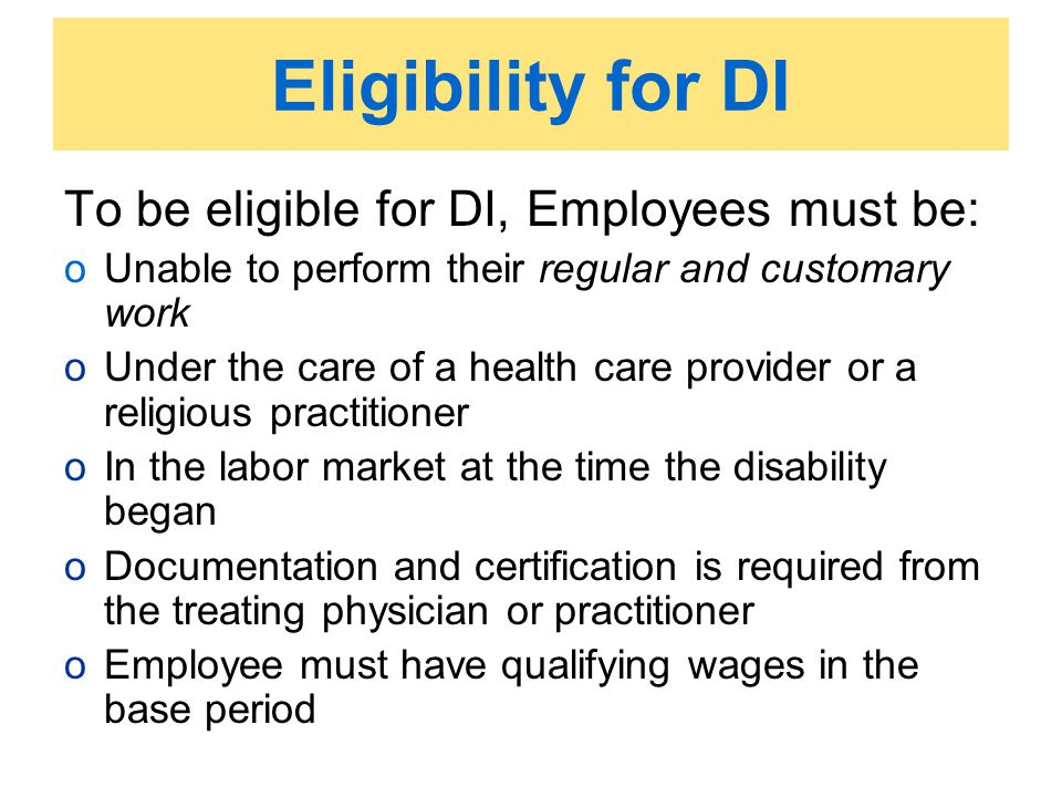 Eligibility for DI To be eligible for DI, Employees must be: