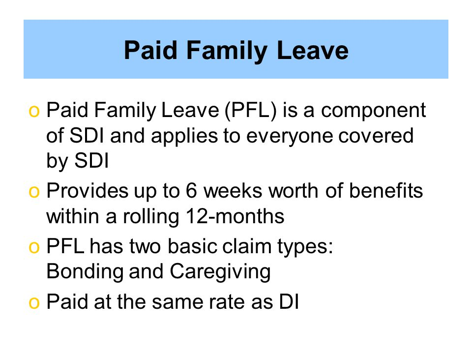 Paid Family Leave Paid Family Leave (PFL) is a component of SDI and applies to everyone covered by SDI.