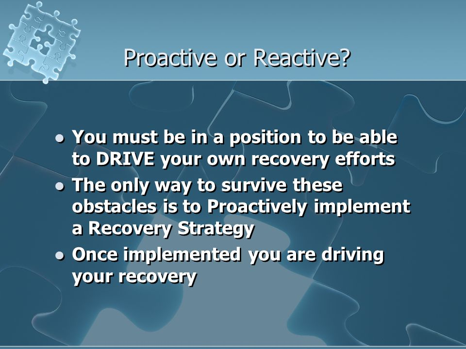 Proactive or Reactive You must be in a position to be able to DRIVE your own recovery efforts.