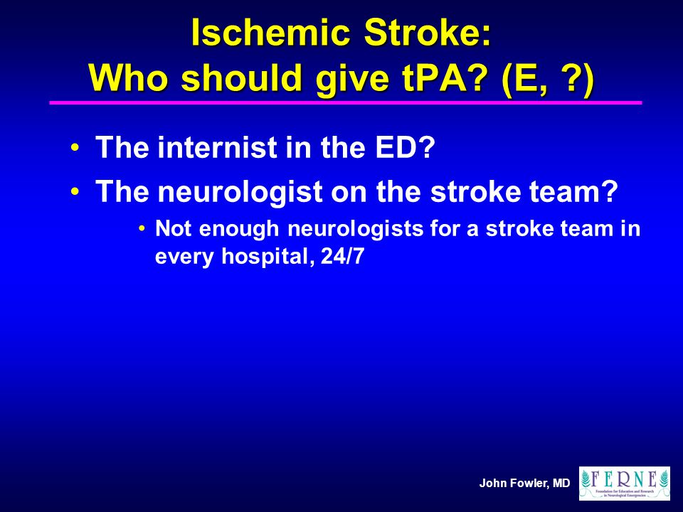 Ischemic Stroke: Who should give tPA (E, )