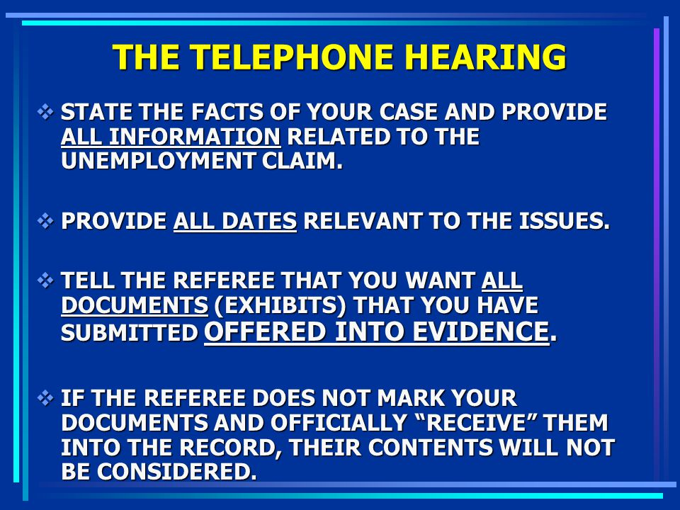 THE TELEPHONE HEARING STATE THE FACTS OF YOUR CASE AND PROVIDE ALL INFORMATION RELATED TO THE UNEMPLOYMENT CLAIM.
