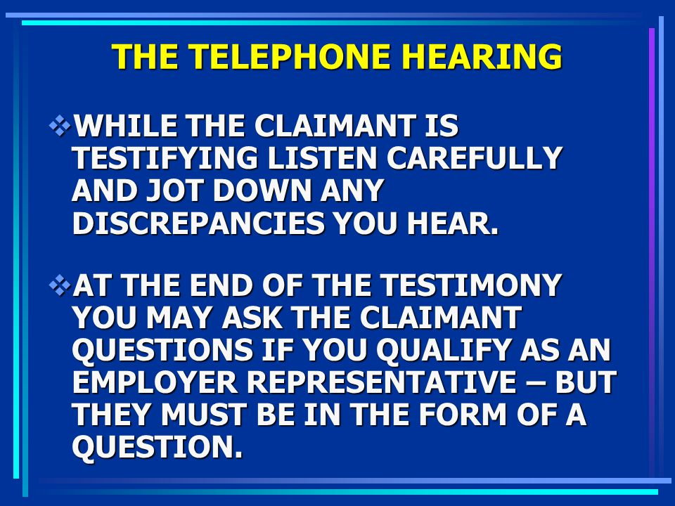 THE TELEPHONE HEARING WHILE THE CLAIMANT IS TESTIFYING LISTEN CAREFULLY AND JOT DOWN ANY DISCREPANCIES YOU HEAR.