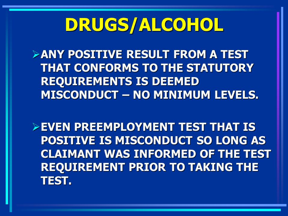 DRUGS/ALCOHOL ANY POSITIVE RESULT FROM A TEST THAT CONFORMS TO THE STATUTORY REQUIREMENTS IS DEEMED MISCONDUCT – NO MINIMUM LEVELS.
