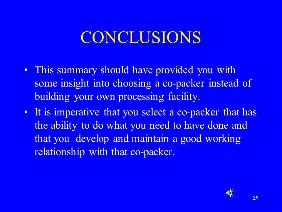 CONCLUSIONS This summary should have provided you with some insight into choosing a co-packer instead of building your own processing facility.