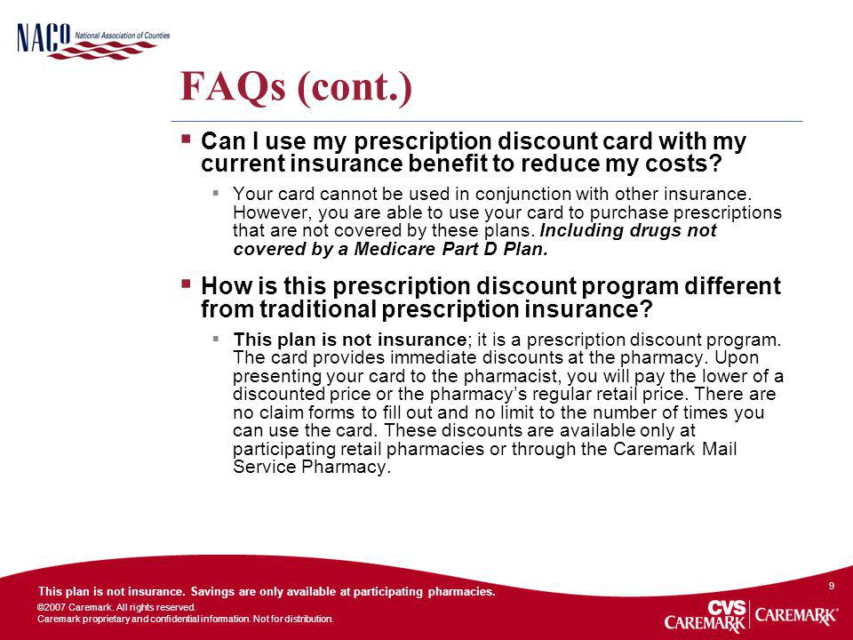 FAQs (cont.) Can I use my prescription discount card with my current insurance benefit to reduce my costs