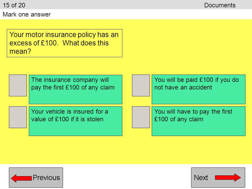 15 of 20 Documents Mark one answer. Your motor insurance policy has an excess of £100. What does this mean