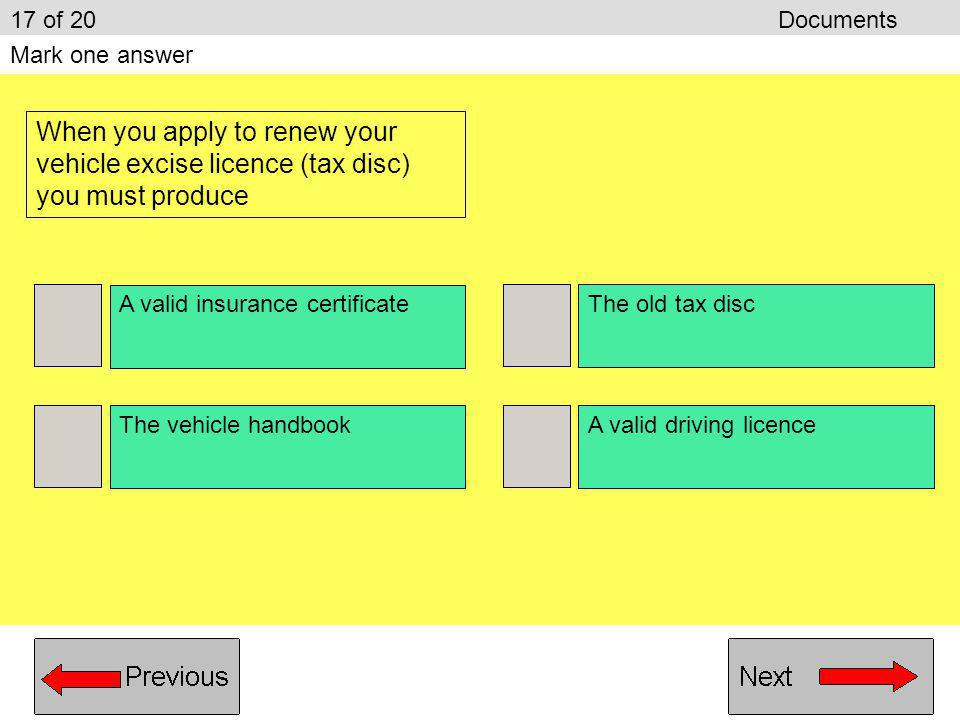 17 of 20 Documents Mark one answer. When you apply to renew your vehicle excise licence (tax disc) you must produce.