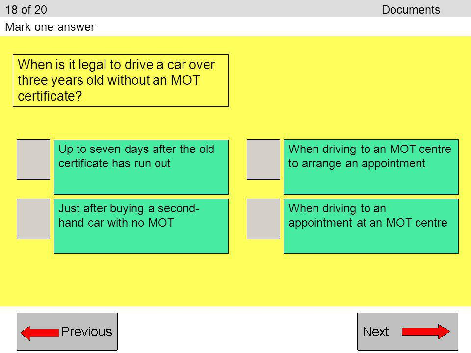 18 of 20 Documents Mark one answer. When is it legal to drive a car over three years old without an MOT certificate
