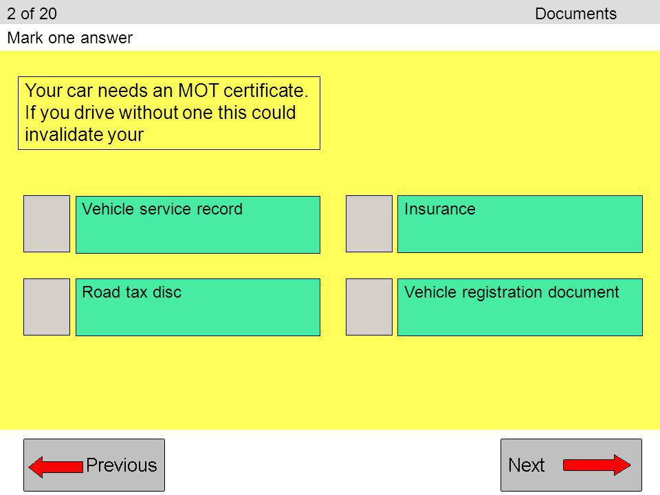 2 of 20 Documents Mark one answer. Your car needs an MOT certificate. If you drive without one this could invalidate your.