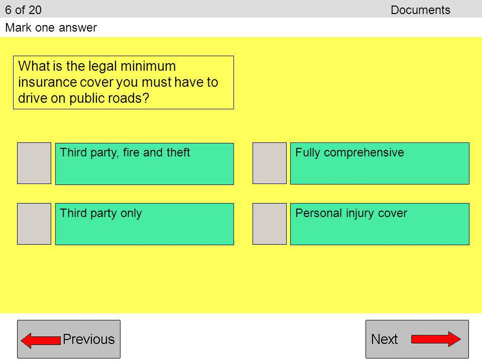 6 of 20 Documents Mark one answer. What is the legal minimum insurance cover you must have to drive on public roads