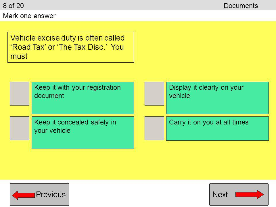 8 of 20 Documents Mark one answer. Vehicle excise duty is often called 'Road Tax' or 'The Tax Disc.' You must.