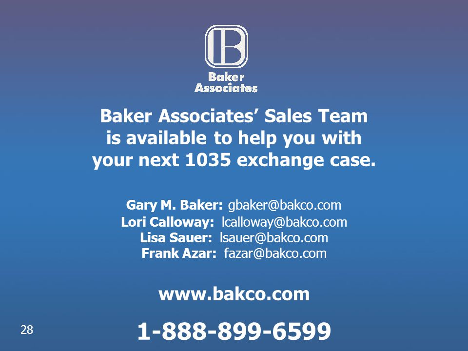 Baker Associates' Sales Team is available to help you with your next 1035 exchange case. Gary M. Baker: gbaker@bakco.com Lori Calloway: lcalloway@bakco.com Lisa Sauer: lsauer@bakco.com Frank Azar: fazar@bakco.com www.bakco.com 1-888-899-6599