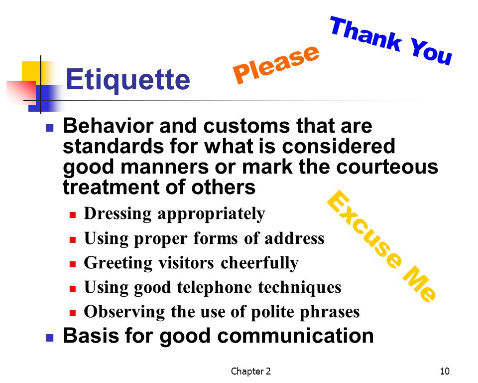 Etiquette Behavior and customs that are standards for what is considered good manners or mark the courteous treatment of others.