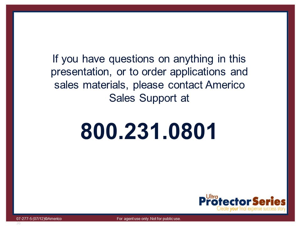If you have questions on anything in this presentation, or to order applications and sales materials, please contact Americo Sales Support at