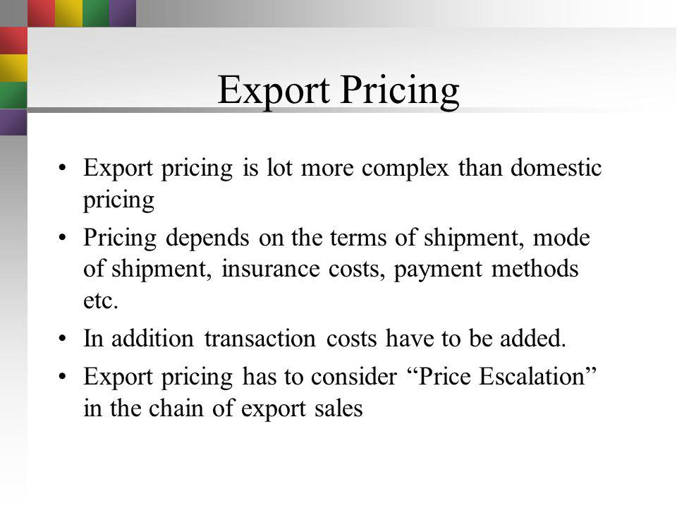 Export Pricing Export pricing is lot more complex than domestic pricing.