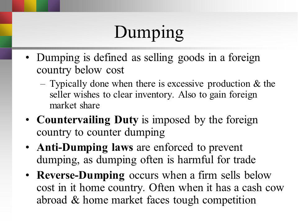 Dumping Dumping is defined as selling goods in a foreign country below cost.