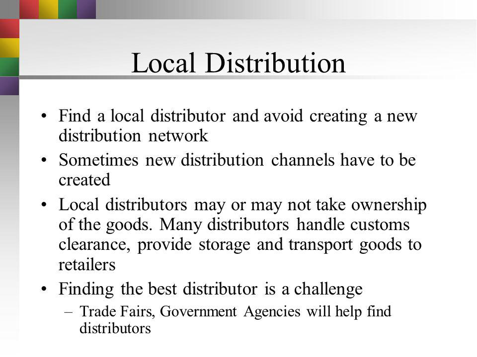 Local Distribution Find a local distributor and avoid creating a new distribution network. Sometimes new distribution channels have to be created.