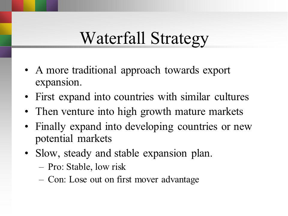 Waterfall Strategy A more traditional approach towards export expansion. First expand into countries with similar cultures.