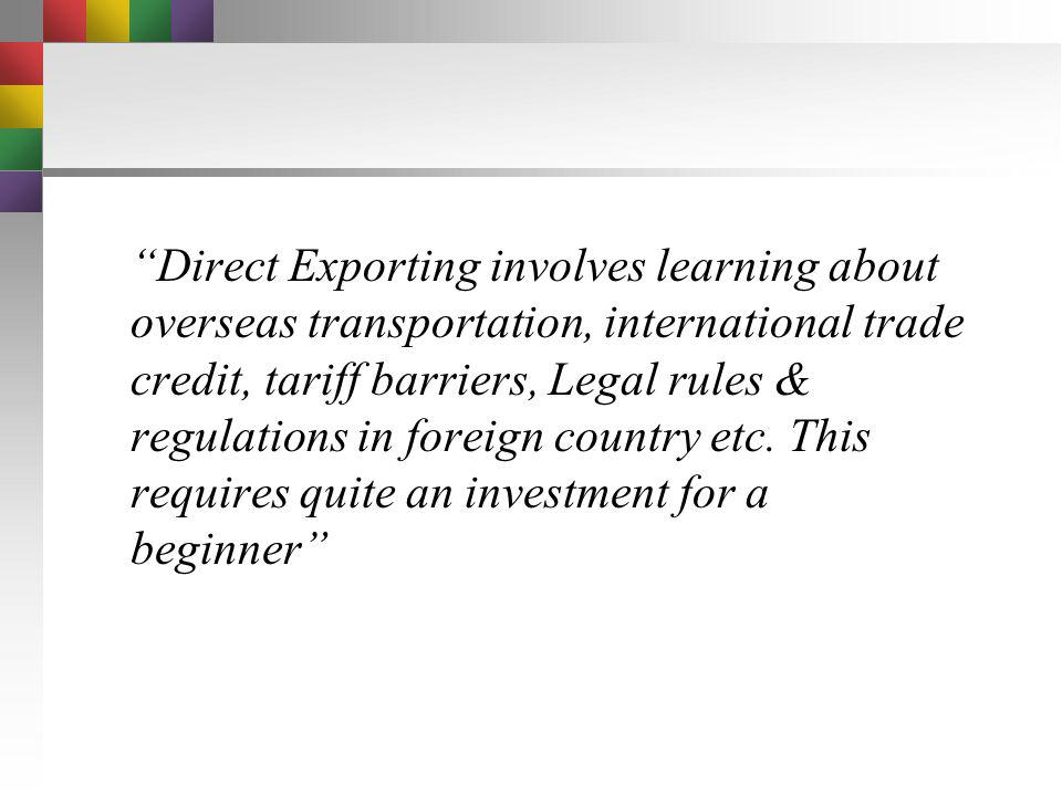 Direct Exporting involves learning about overseas transportation, international trade credit, tariff barriers, Legal rules & regulations in foreign country etc.