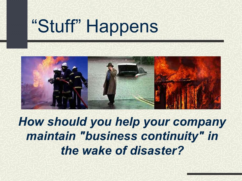 * 07/16/96. Stuff Happens. How should you help your company maintain business continuity in the wake of disaster