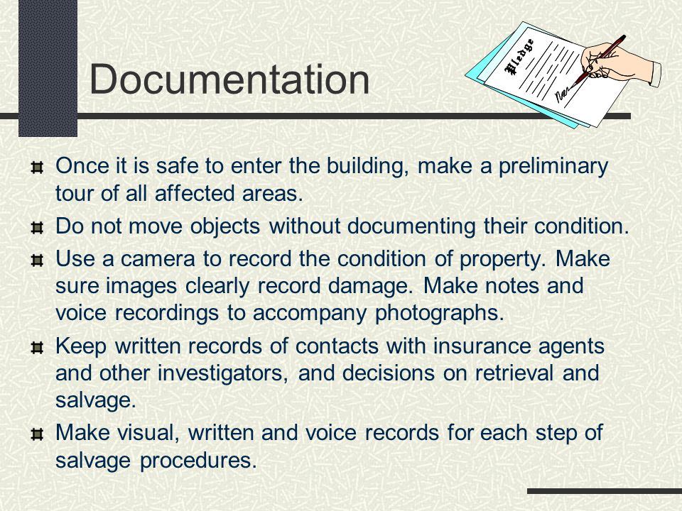 Documentation Once it is safe to enter the building, make a preliminary tour of all affected areas.