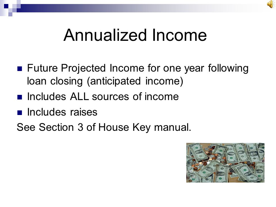 Annualized Income Future Projected Income for one year following loan closing (anticipated income) Includes ALL sources of income.