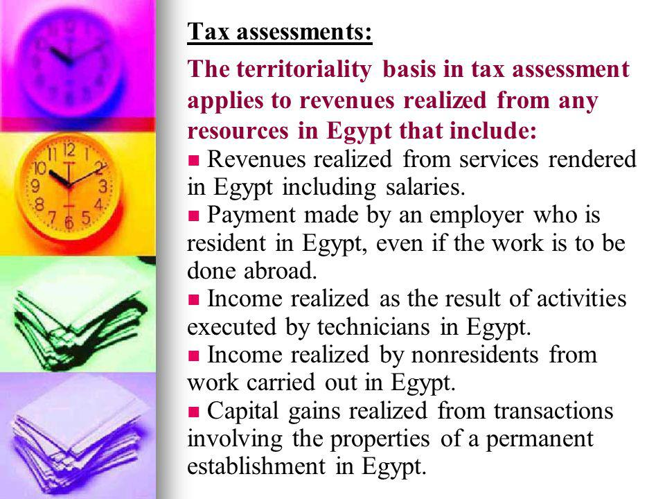 Tax assessments: The territoriality basis in tax assessment applies to revenues realized from any resources in Egypt that include: