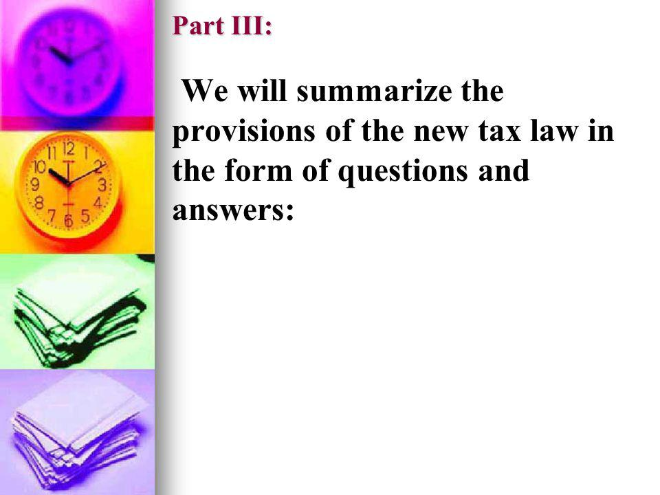 Part III: We will summarize the provisions of the new tax law in the form of questions and answers: