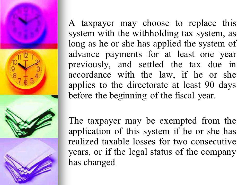 A taxpayer may choose to replace this system with the withholding tax system, as long as he or she has applied the system of advance payments for at least one year previously, and settled the tax due in accordance with the law, if he or she applies to the directorate at least 90 days before the beginning of the fiscal year.