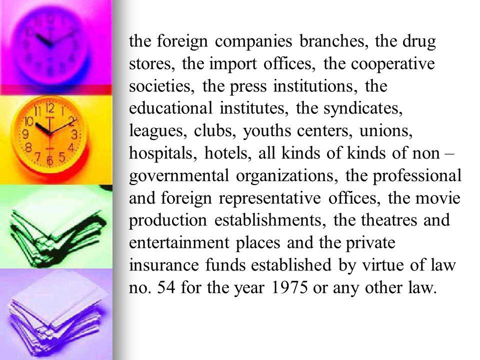 the foreign companies branches, the drug stores, the import offices, the cooperative societies, the press institutions, the educational institutes, the syndicates, leagues, clubs, youths centers, unions, hospitals, hotels, all kinds of kinds of non – governmental organizations, the professional and foreign representative offices, the movie production establishments, the theatres and entertainment places and the private insurance funds established by virtue of law no.