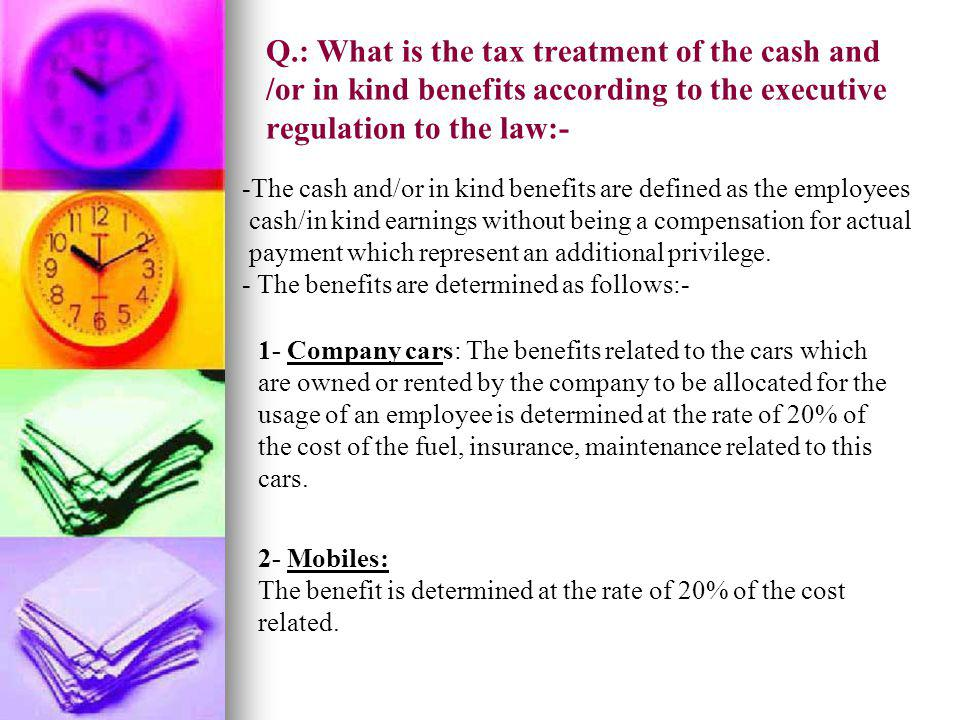 Q.: What is the tax treatment of the cash and /or in kind benefits according to the executive regulation to the law:-