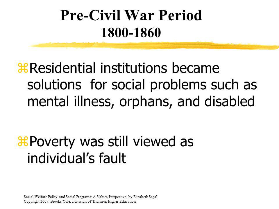 Pre-Civil War Period 1800-1860 Residential institutions became solutions for social problems such as mental illness, orphans, and disabled.