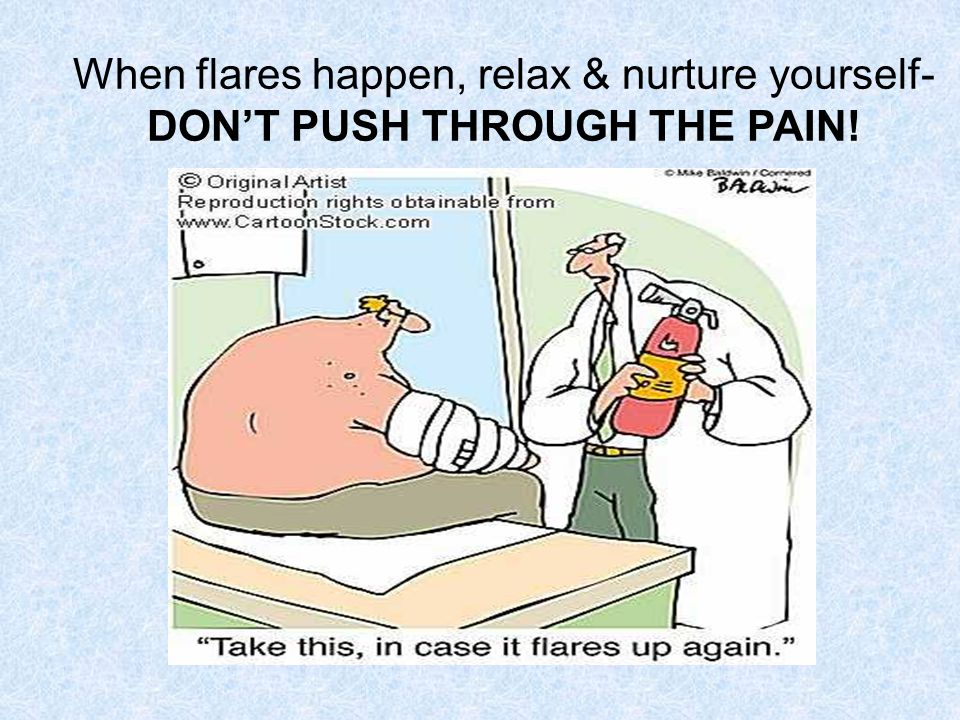 When flares happen, relax & nurture yourself- DON'T PUSH THROUGH THE PAIN!