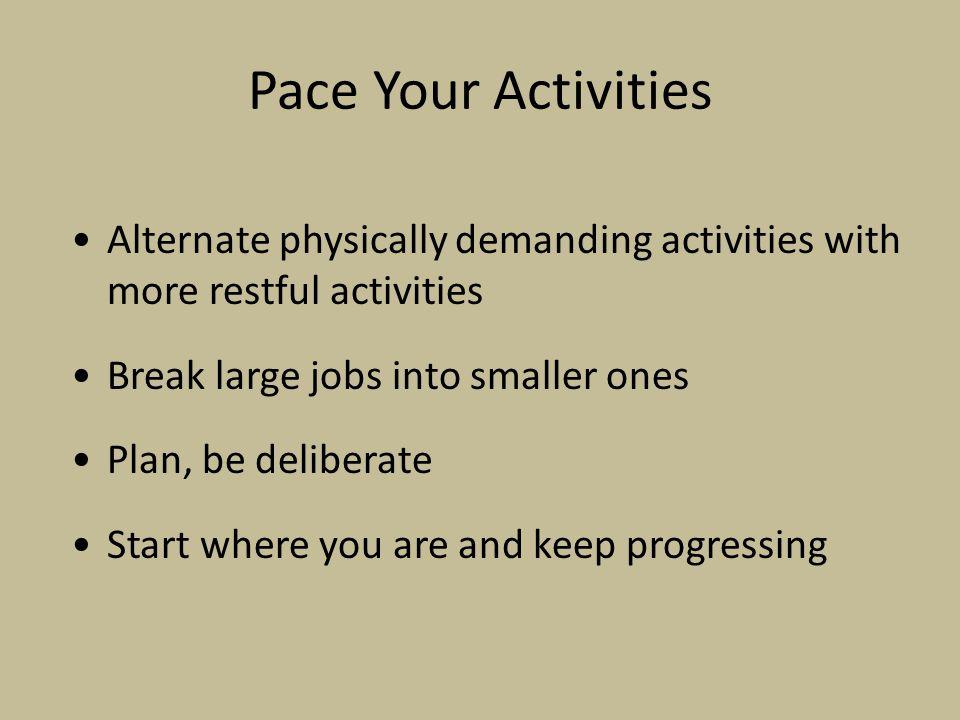 Pace Your Activities Alternate physically demanding activities with more restful activities. Break large jobs into smaller ones.