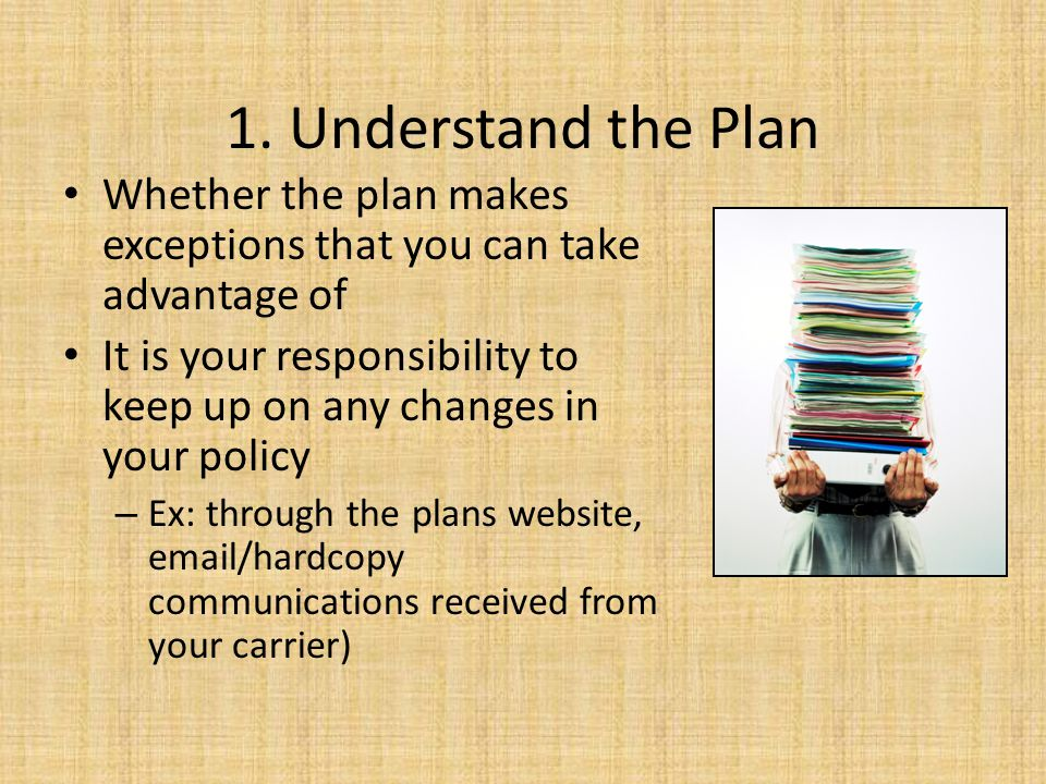 1. Understand the Plan Whether the plan makes exceptions that you can take advantage of.