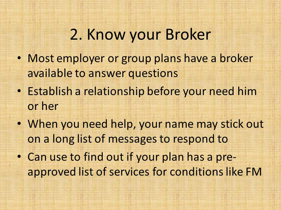 2. Know your Broker Most employer or group plans have a broker available to answer questions. Establish a relationship before your need him or her.