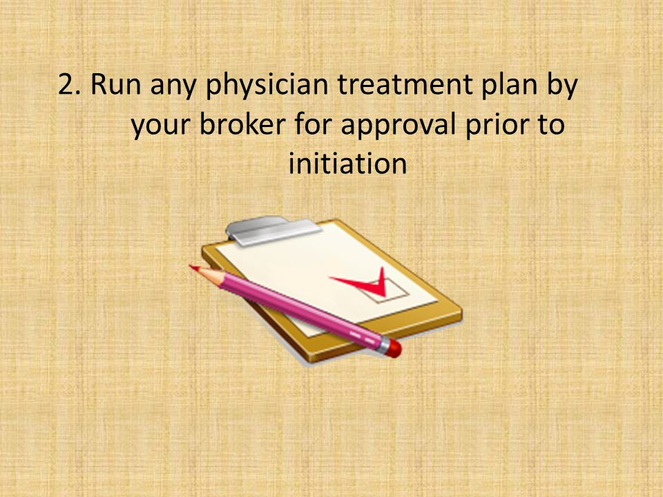 2. Run any physician treatment plan by your broker for approval prior to initiation